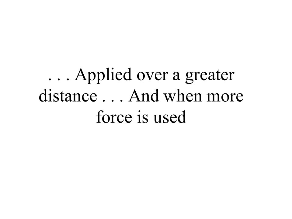 ... Applied over a greater distance... And when more force is used