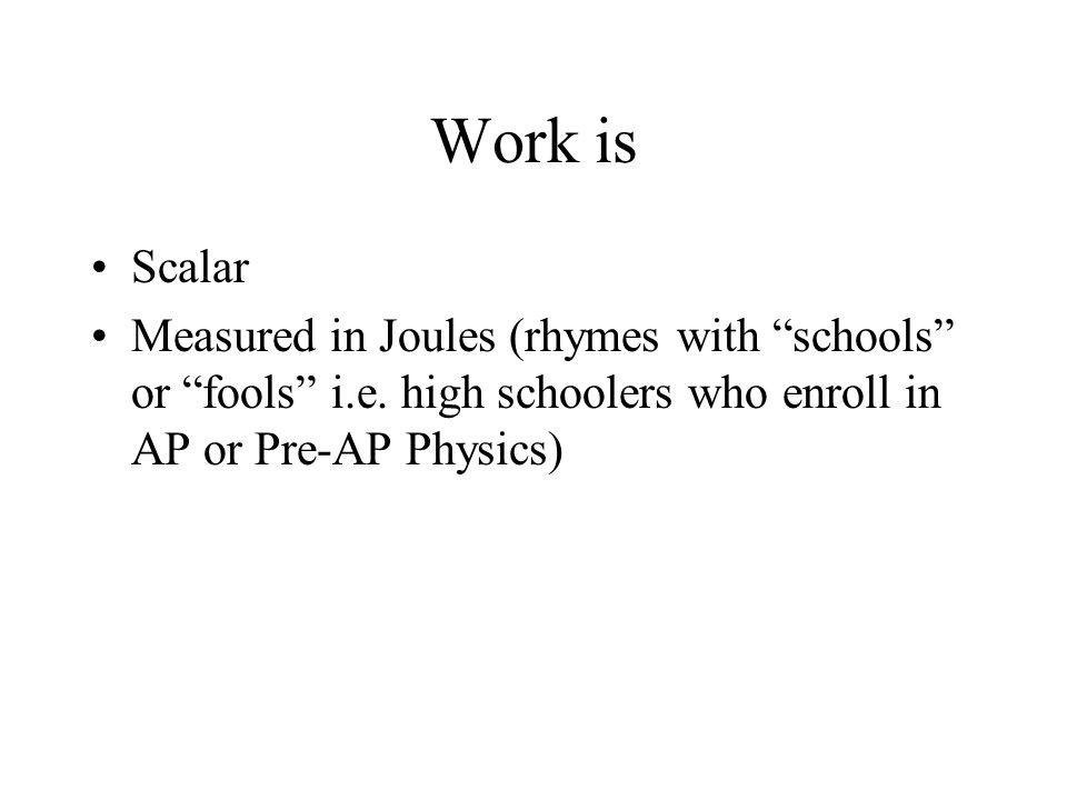 Work is Scalar Measured in Joules (rhymes with schools or fools i.e.