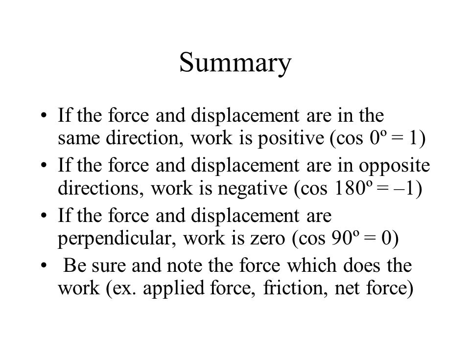 Summary If the force and displacement are in the same direction, work is positive (cos 0º = 1) If the force and displacement are in opposite directions, work is negative (cos 180º = –1) If the force and displacement are perpendicular, work is zero (cos 90º = 0) Be sure and note the force which does the work (ex.