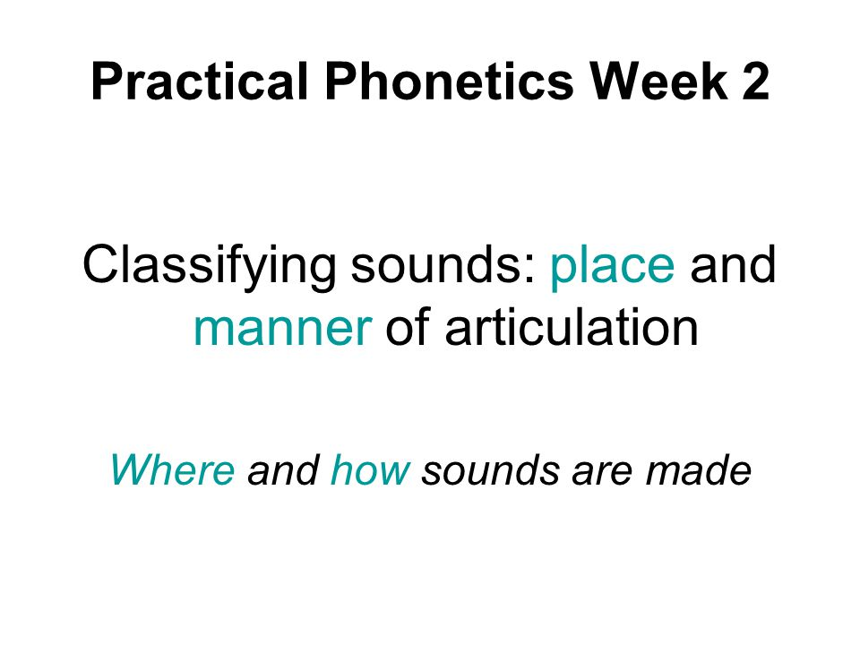Practical Phonetics Week 2 Classifying sounds: place and manner of articulation Where and how sounds are made