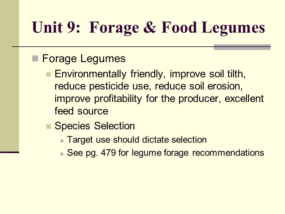 Unit 9: Forage & Food Legumes Forage Legumes Environmentally friendly, improve soil tilth, reduce pesticide use, reduce soil erosion, improve profitability for the producer, excellent feed source Species Selection Target use should dictate selection See pg.