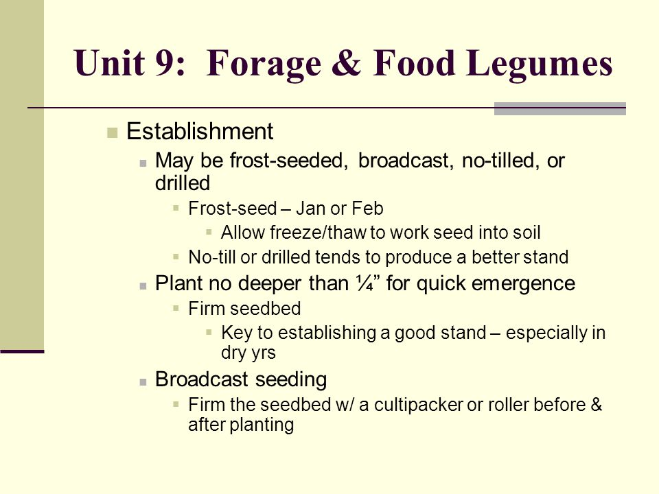 Unit 9: Forage & Food Legumes Establishment May be frost-seeded, broadcast, no-tilled, or drilled  Frost-seed – Jan or Feb  Allow freeze/thaw to work seed into soil  No-till or drilled tends to produce a better stand Plant no deeper than ¼ for quick emergence  Firm seedbed  Key to establishing a good stand – especially in dry yrs Broadcast seeding  Firm the seedbed w/ a cultipacker or roller before & after planting