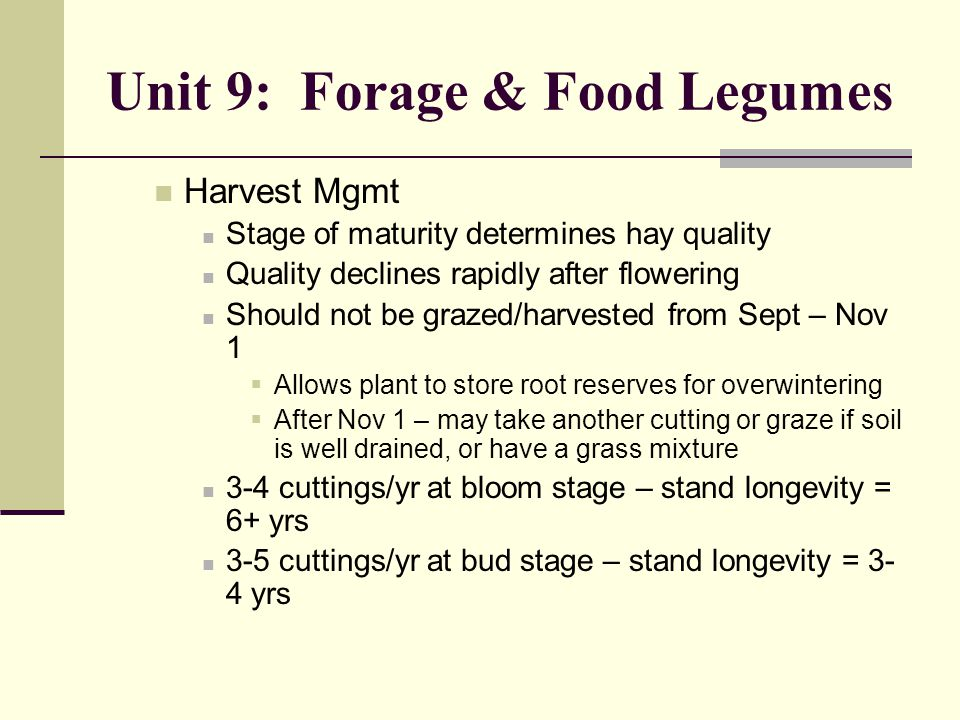 Unit 9: Forage & Food Legumes Harvest Mgmt Stage of maturity determines hay quality Quality declines rapidly after flowering Should not be grazed/harvested from Sept – Nov 1  Allows plant to store root reserves for overwintering  After Nov 1 – may take another cutting or graze if soil is well drained, or have a grass mixture 3-4 cuttings/yr at bloom stage – stand longevity = 6+ yrs 3-5 cuttings/yr at bud stage – stand longevity = 3- 4 yrs