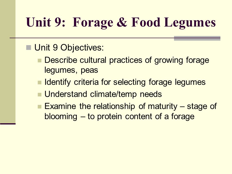 Unit 9: Forage & Food Legumes Unit 9 Objectives: Describe cultural practices of growing forage legumes, peas Identify criteria for selecting forage legumes Understand climate/temp needs Examine the relationship of maturity – stage of blooming – to protein content of a forage