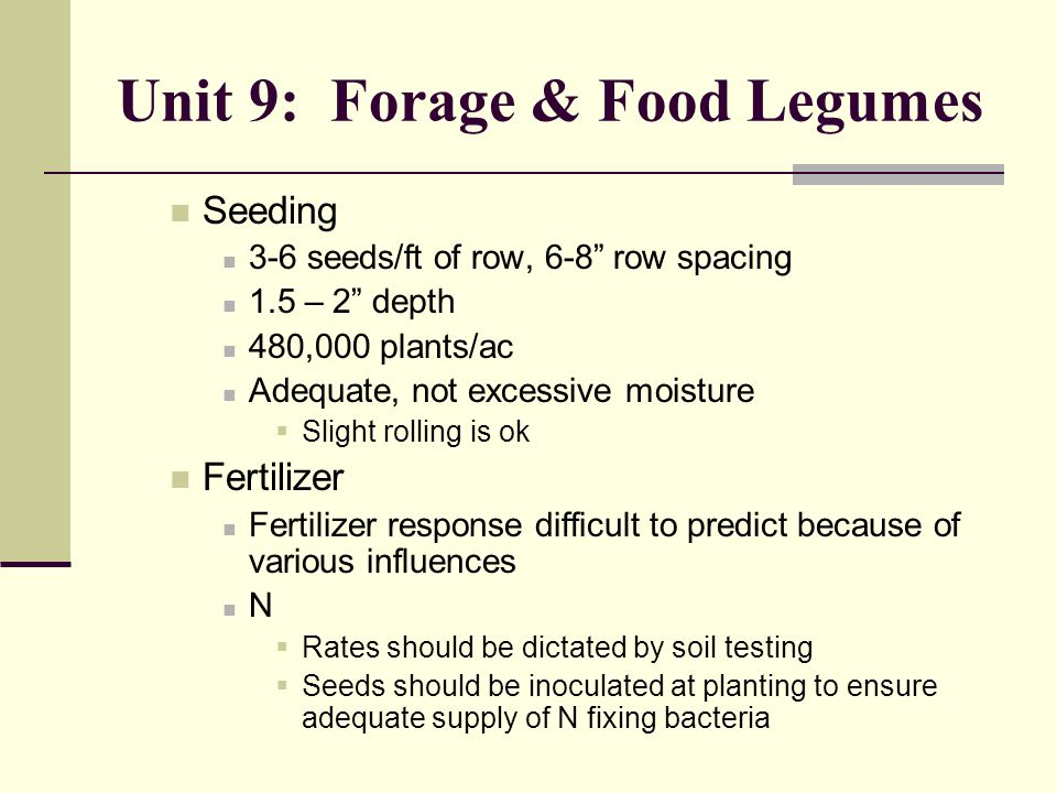 Unit 9: Forage & Food Legumes Seeding 3-6 seeds/ft of row, 6-8 row spacing 1.5 – 2 depth 480,000 plants/ac Adequate, not excessive moisture  Slight rolling is ok Fertilizer Fertilizer response difficult to predict because of various influences N  Rates should be dictated by soil testing  Seeds should be inoculated at planting to ensure adequate supply of N fixing bacteria