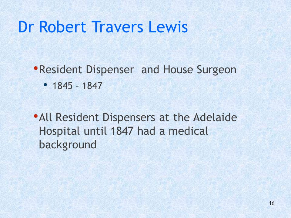 17 First Resident Dispenser without a medical background Long career from 1847 - 1873 Wife Mrs Henry Briggs Nurse at Adelaide Hospital 1849 Appointed Matron in 1855 Mr Henry Briggs