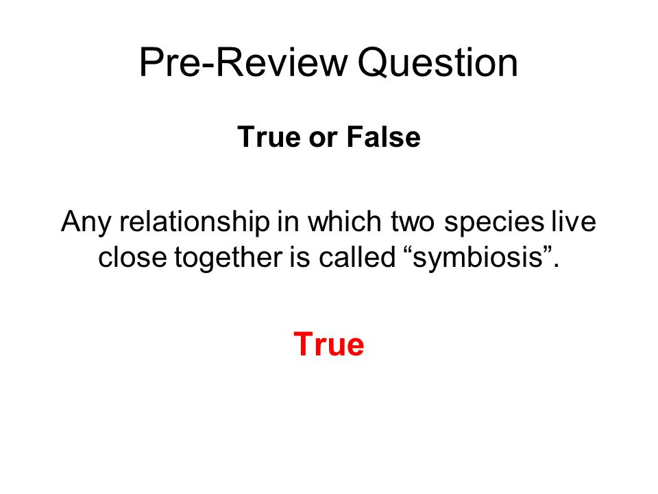 Pre-Review Question True or False Any relationship in which two species live close together is called symbiosis .