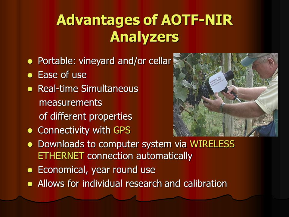 Advantages of AOTF-NIR Analyzers Portable: vineyard and/or cellar Portable: vineyard and/or cellar Ease of use Ease of use Real-time Simultaneous Real-time Simultaneous measurements measurements of different properties of different properties Connectivity with GPS Connectivity with GPS Downloads to computer system via WIRELESS ETHERNET connection automatically Downloads to computer system via WIRELESS ETHERNET connection automatically Economical, year round use Economical, year round use Allows for individual research and calibration Allows for individual research and calibration