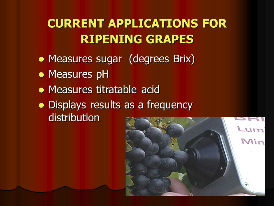 CURRENT APPLICATIONS FOR RIPENING GRAPES Measures sugar (degrees Brix) Measures sugar (degrees Brix) Measures pH Measures pH Measures titratable acid Measures titratable acid Displays results as a frequency distribution Displays results as a frequency distribution