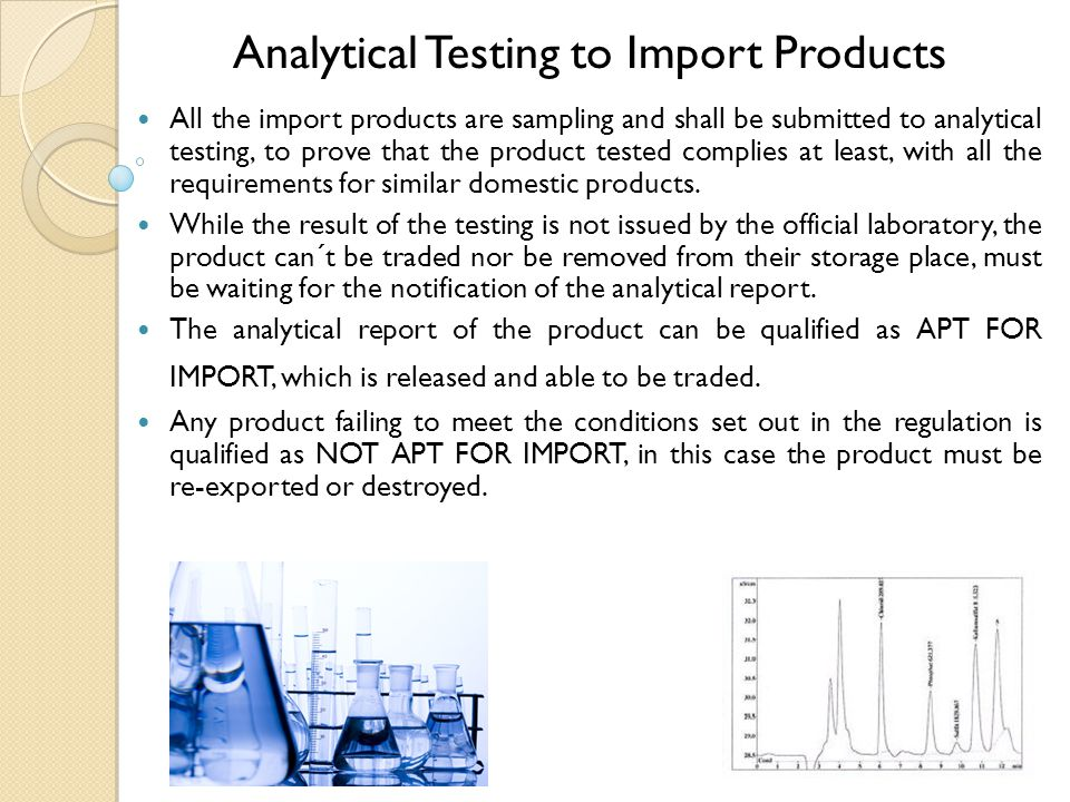 Analytical Testing to Import Products All the import products are sampling and shall be submitted to analytical testing, to prove that the product tested complies at least, with all the requirements for similar domestic products.
