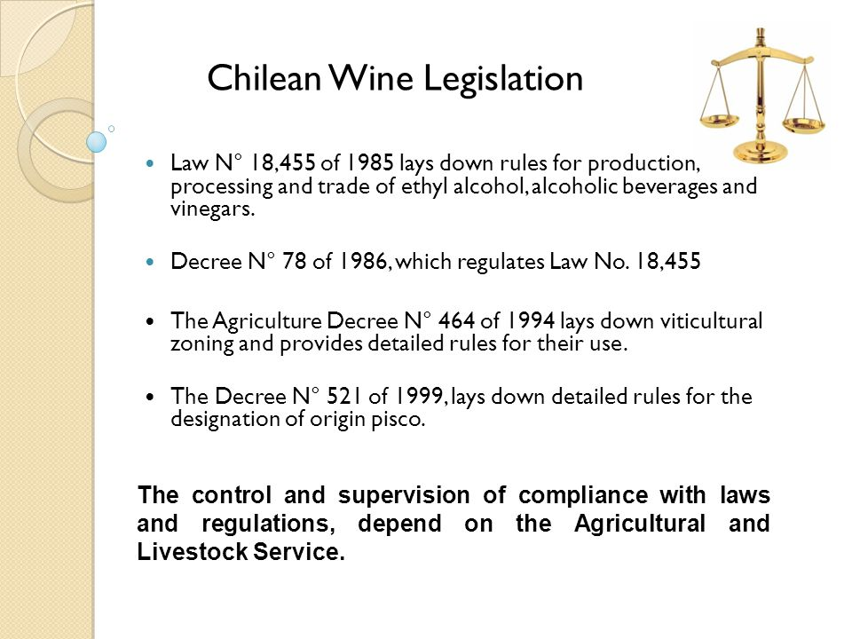 Chilean Wine Legislation Law N° 18,455 of 1985 lays down rules for production, processing and trade of ethyl alcohol, alcoholic beverages and vinegars.