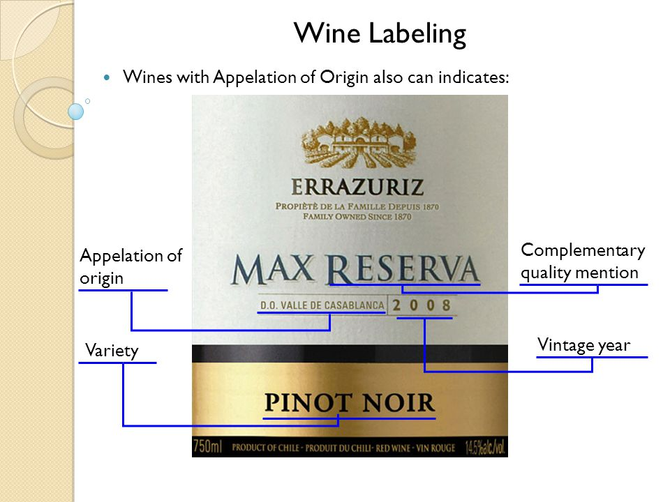 Wine Labeling Wines with Appelation of Origin also can indicates: Variety Appelation of origin Vintage year Complementary quality mention