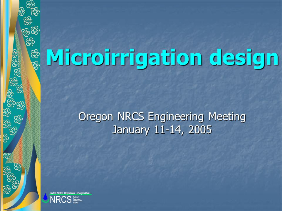 Microirrigation design Oregon NRCS Engineering Meeting January 11-14, 2005 Natural Resources Conservation Service NRCS United States Department of Agriculture