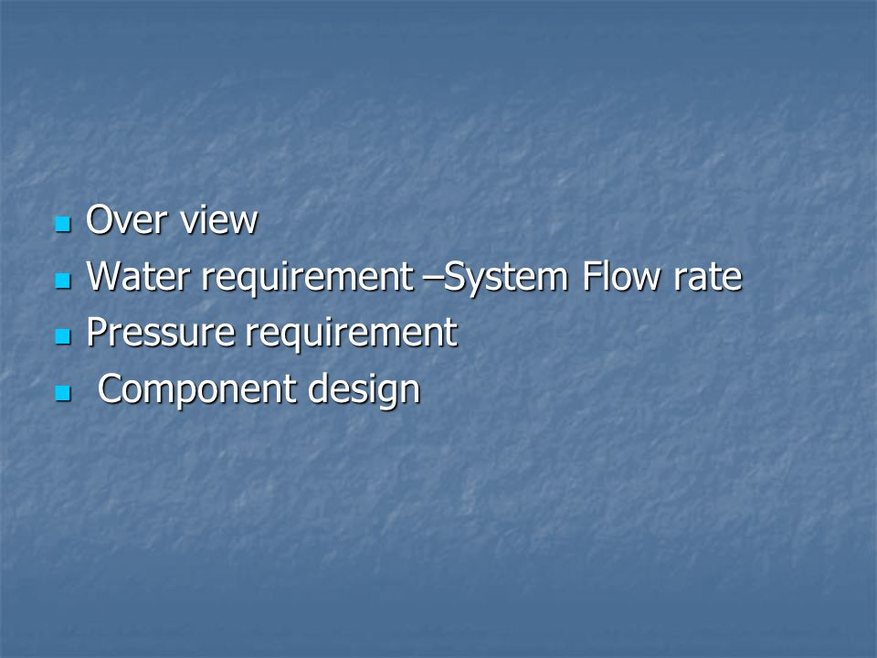 Over view Over view Water requirement –System Flow rate Water requirement –System Flow rate Pressure requirement Pressure requirement Component design Component design