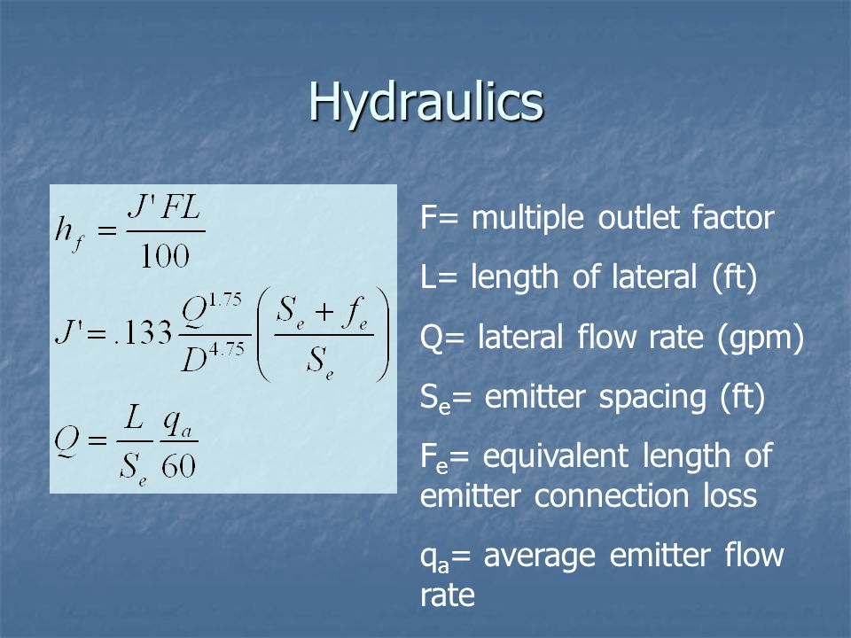 Hydraulics F= multiple outlet factor L= length of lateral (ft) Q= lateral flow rate (gpm) S e = emitter spacing (ft) F e = equivalent length of emitter connection loss q a = average emitter flow rate
