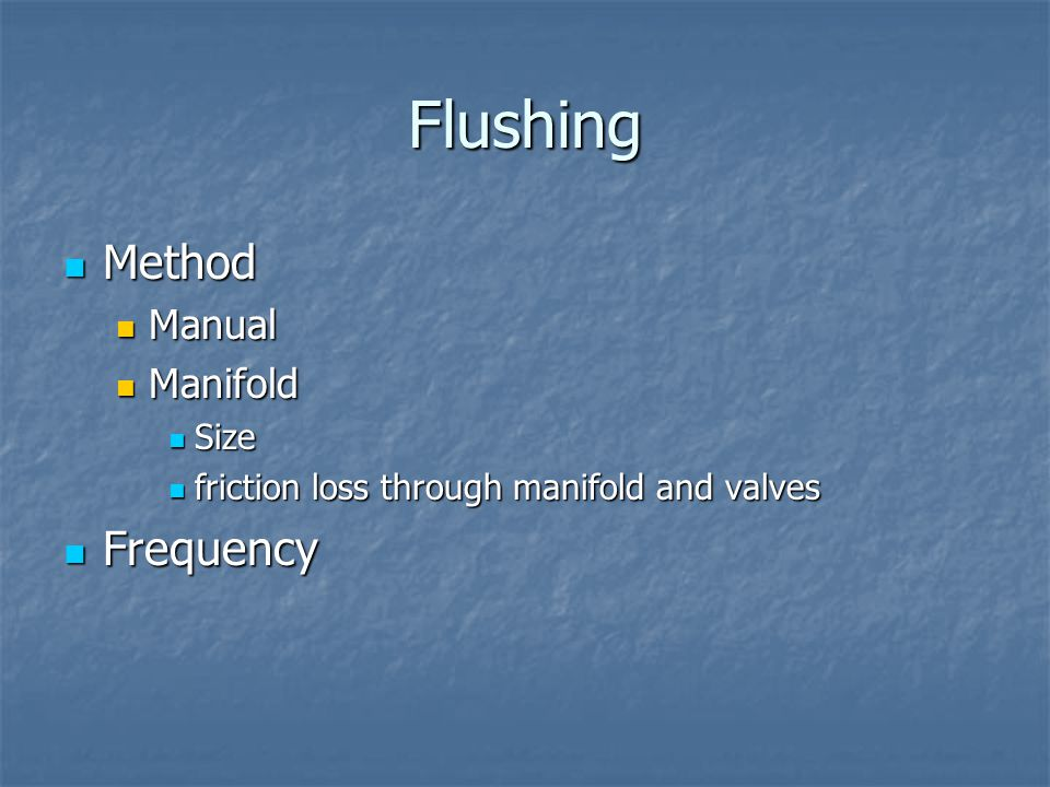 Flushing Method Method Manual Manual Manifold Manifold Size Size friction loss through manifold and valves friction loss through manifold and valves Frequency Frequency