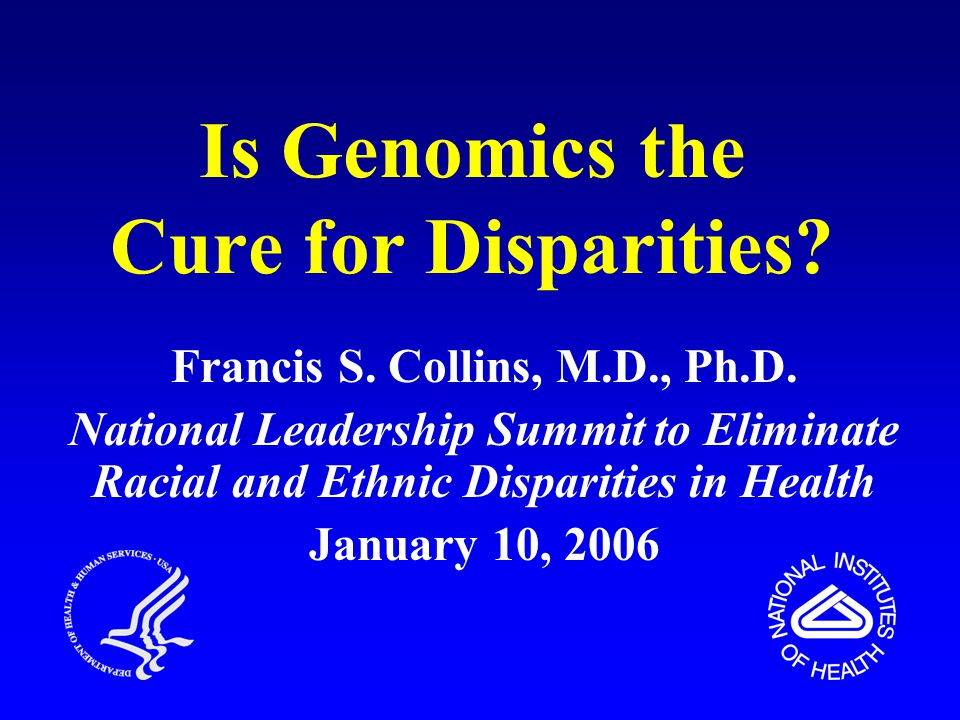 Is Genomics the Cure for Disparities? Francis S. Collins, M.D., Ph.D. National Leadership Summit to Eliminate Racial and Ethnic Disparities in Health