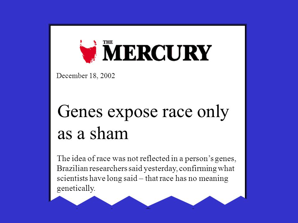 December 18, 2002 Genes expose race only as a sham The idea of race was not reflected in a person's genes, Brazilian researchers said yesterday, confi