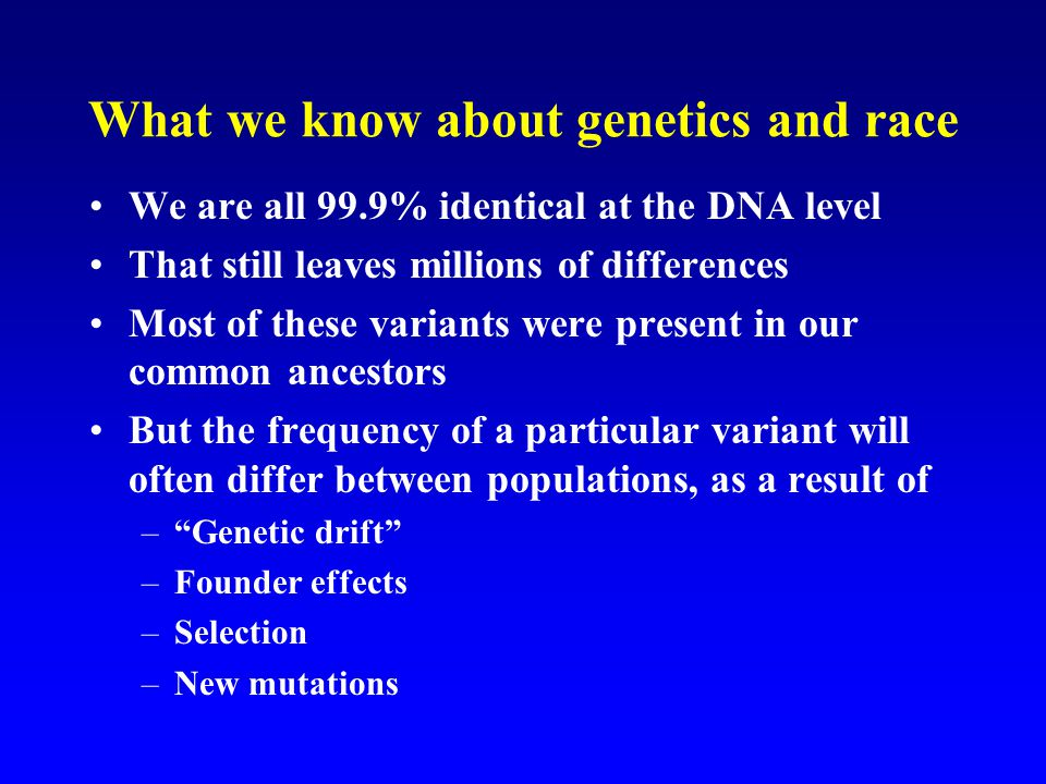 What we know about genetics and race We are all 99.9% identical at the DNA level That still leaves millions of differences Most of these variants were