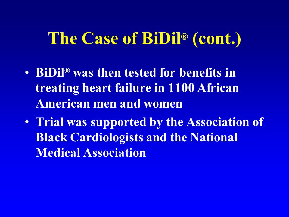 The Case of BiDil ® (cont.) BiDil ® was then tested for benefits in treating heart failure in 1100 African American men and women Trial was supported