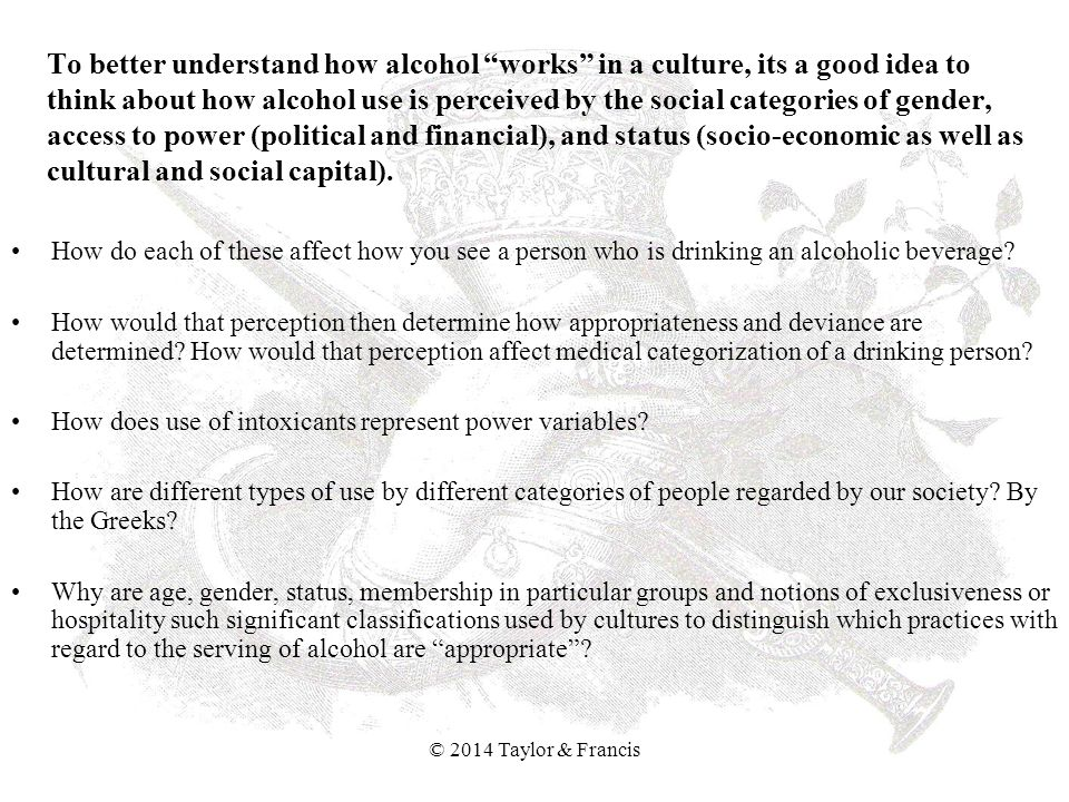To better understand how alcohol works in a culture, its a good idea to think about how alcohol use is perceived by the social categories of gender, access to power (political and financial), and status (socio-economic as well as cultural and social capital).