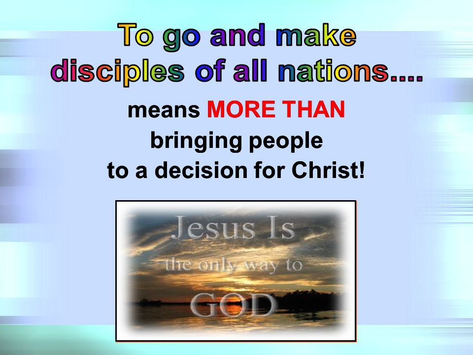 (v.19) Therefore go and make disciples of all nations, baptizing them in the name of the Father and of the Son and of the Holy Spirit, (v.20) and teaching them to obey everything I have commanded you.