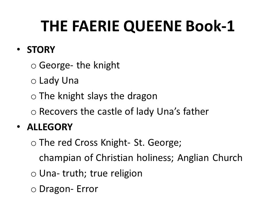 THE FAERIE QUEENE Book-1 STORY o George- the knight o Lady Una o The knight slays the dragon o Recovers the castle of lady Una's father ALLEGORY o The red Cross Knight- St.