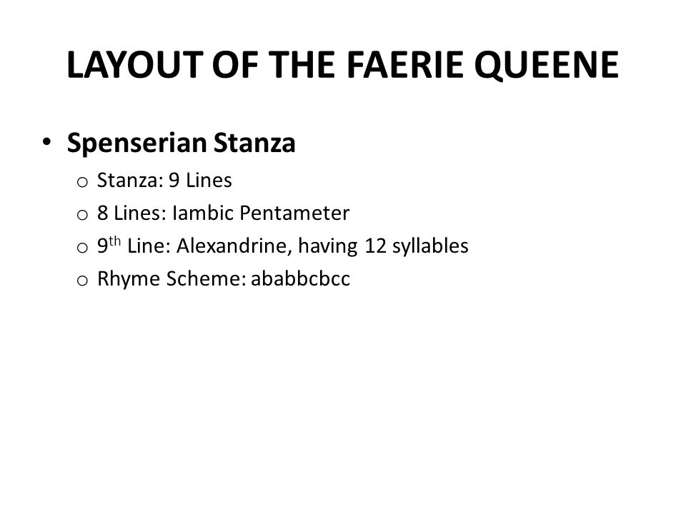LAYOUT OF THE FAERIE QUEENE Spenserian Stanza o Stanza: 9 Lines o 8 Lines: Iambic Pentameter o 9 th Line: Alexandrine, having 12 syllables o Rhyme Scheme: ababbcbcc