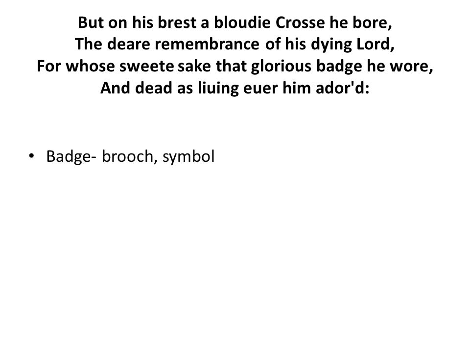 But on his brest a bloudie Crosse he bore, The deare remembrance of his dying Lord, For whose sweete sake that glorious badge he wore, And dead as liuing euer him ador d: Badge- brooch, symbol