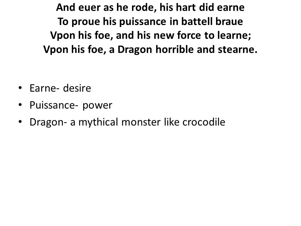 And euer as he rode, his hart did earne To proue his puissance in battell braue Vpon his foe, and his new force to learne; Vpon his foe, a Dragon horrible and stearne.