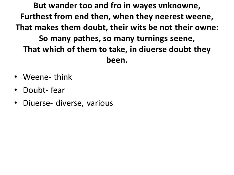 But wander too and fro in wayes vnknowne, Furthest from end then, when they neerest weene, That makes them doubt, their wits be not their owne: So many pathes, so many turnings seene, That which of them to take, in diuerse doubt they been.