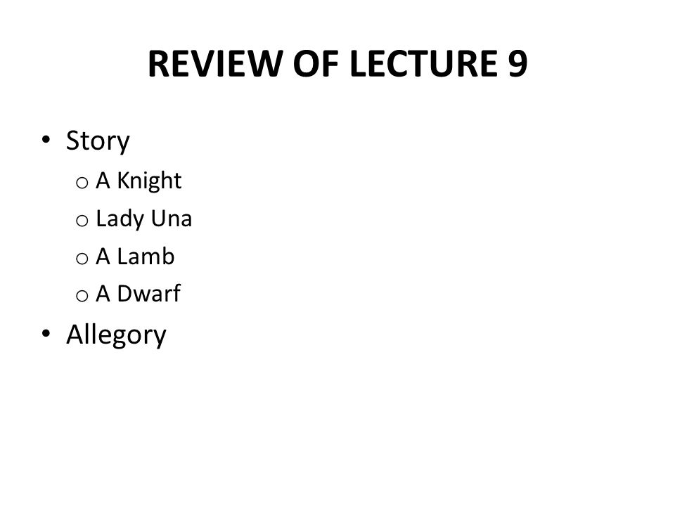 REVIEW OF LECTURE 9 Story o A Knight o Lady Una o A Lamb o A Dwarf Allegory