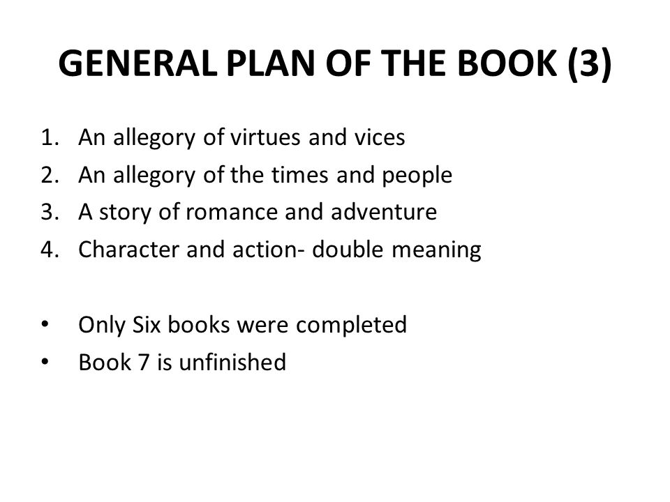 GENERAL PLAN OF THE BOOK (3) 1.An allegory of virtues and vices 2.An allegory of the times and people 3.A story of romance and adventure 4.Character and action- double meaning Only Six books were completed Book 7 is unfinished