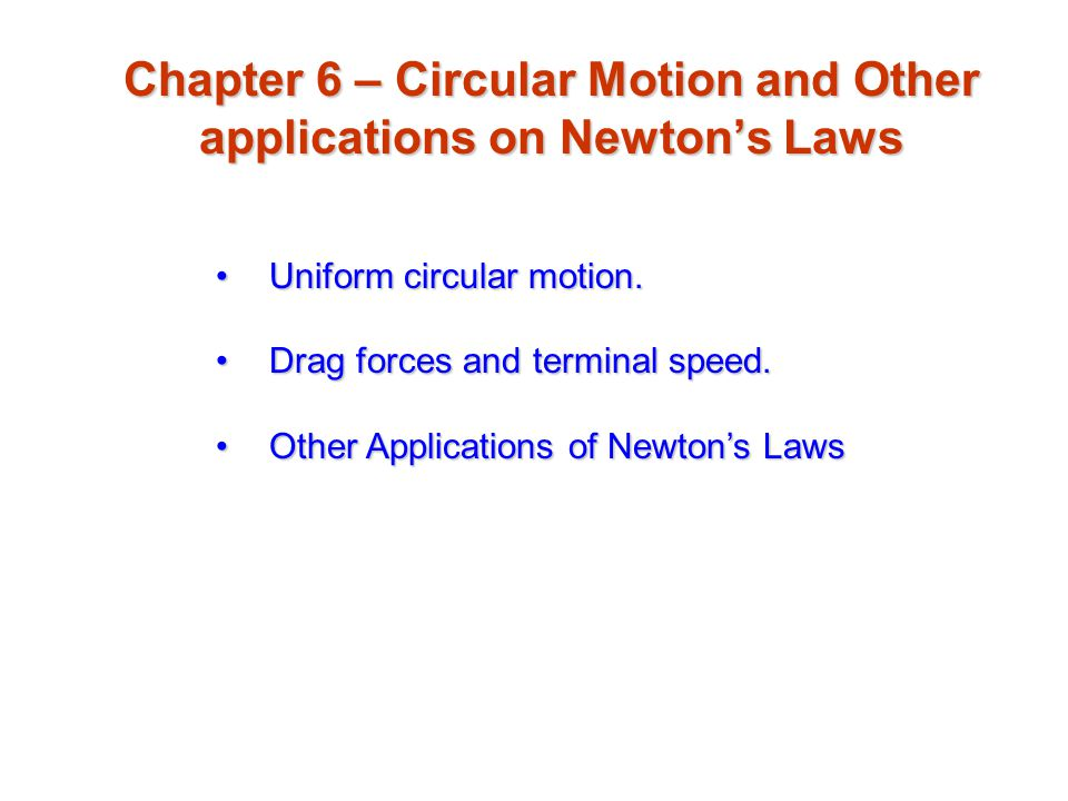 Chapter 6 – Circular Motion and Other applications on Newton's Laws Uniform circular motion.Uniform circular motion. Drag forces and terminal speed.Dr
