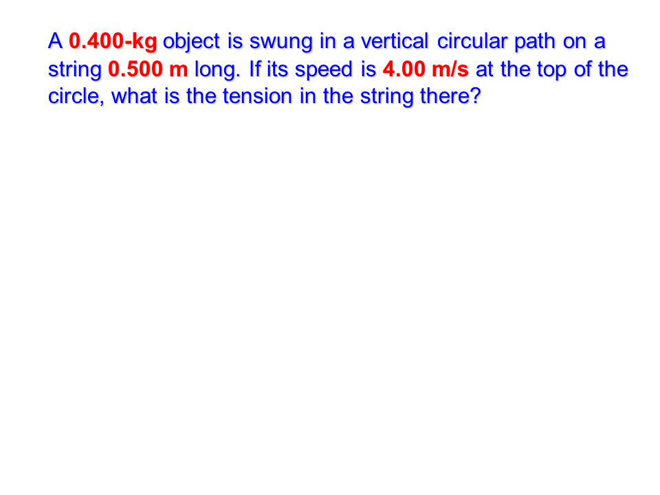 A 0.400-kg object is swung in a vertical circular path on a string 0.500 m long. If its speed is 4.00 m/s at the top of the circle, what is the tensio