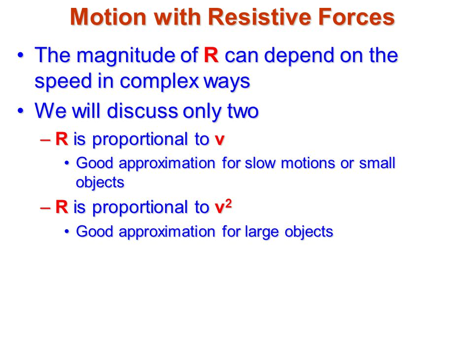Motion with Resistive Forces The magnitude of R can depend on the speed in complex waysThe magnitude of R can depend on the speed in complex ways We w