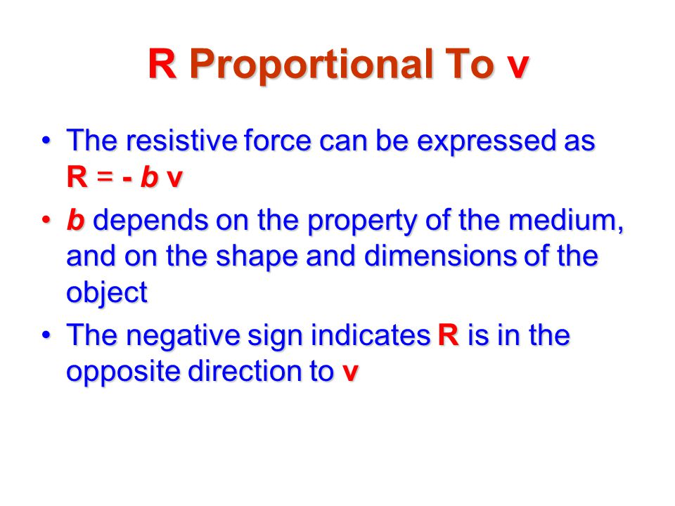 R Proportional To v The resistive force can be expressed as R = - b vThe resistive force can be expressed as R = - b v b depends on the property of th