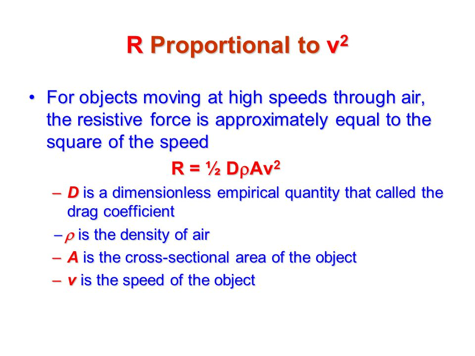 For objects moving at high speeds through air, the resistive force is approximately equal to the square of the speedFor objects moving at high speeds