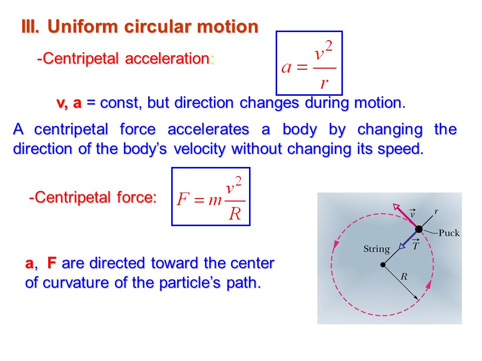 III. Uniform circular motion -Centripetal acceleration: A centripetal force accelerates a body by changing the direction of the body's velocity withou