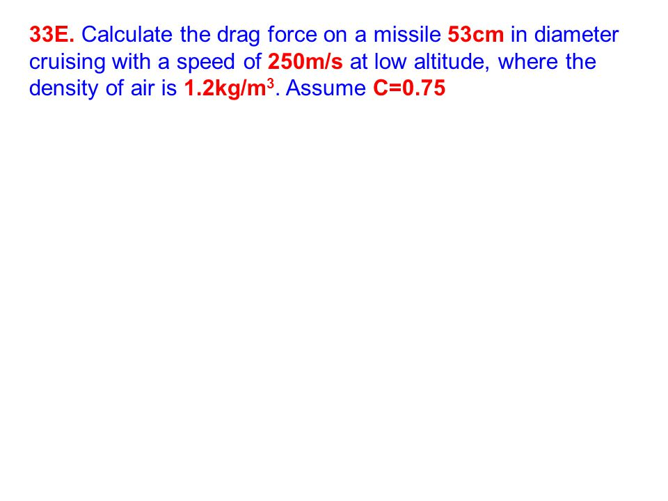 33E. Calculate the drag force on a missile 53cm in diameter cruising with a speed of 250m/s at low altitude, where the density of air is 1.2kg/m 3. As