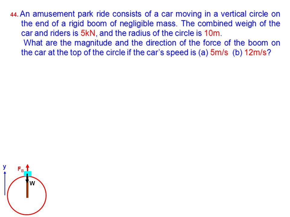 An amusement park ride consists of a car moving in a vertical circle on the end of a rigid boom of negligible mass. The combined weigh of the car and
