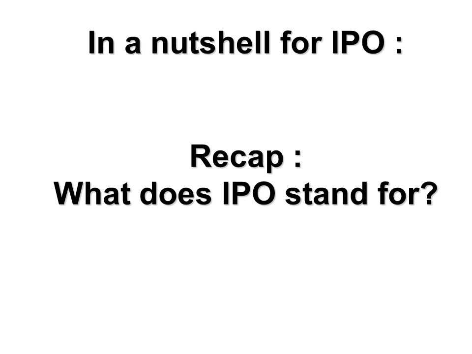 In a nutshell for IPO : Recap : What does IPO stand for?