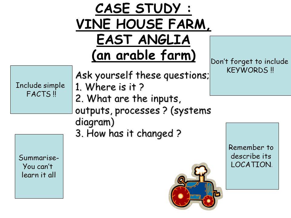 CASE STUDY : VINE HOUSE FARM, EAST ANGLIA (an arable farm) Don't forget to include KEYWORDS !.