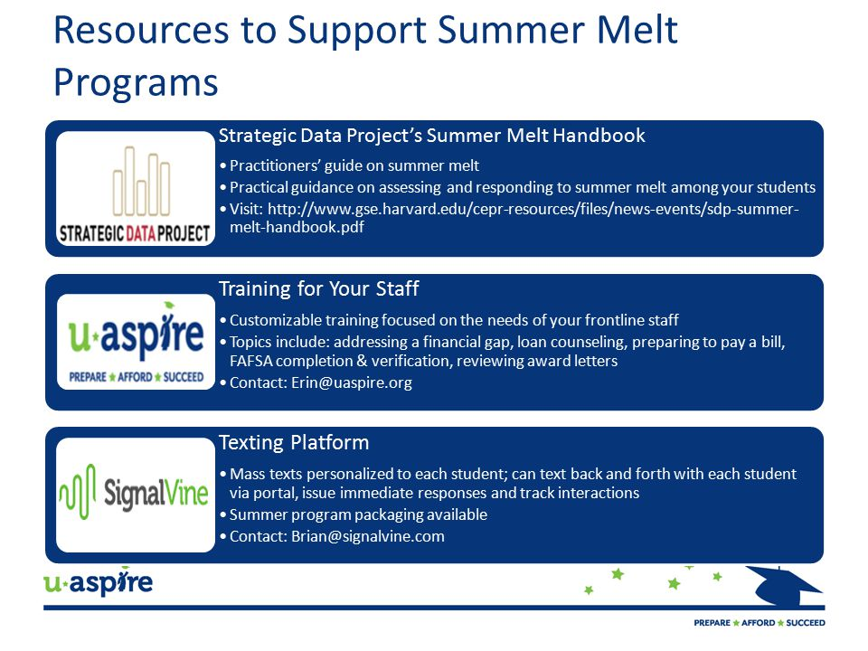 Resources to Support Summer Melt Programs Strategic Data Project's Summer Melt Handbook Practitioners' guide on summer melt Practical guidance on assessing and responding to summer melt among your students Visit: http://www.gse.harvard.edu/cepr-resources/files/news-events/sdp-summer-melt- handbook.pdf Training for Your Staff Customizable training focused on the needs of your frontline staff Topics include: addressing a financial gap, loan counseling, preparing to pay a bill, FAFSA completion & verification, reviewing award letters Contact: Erin@uaspire.org Texting Platform Mass texts personalized to each student; can text back and forth with each student via portal, issue immediate responses and track interactions Summer program packaging available Contact: Brian@signalvine.com