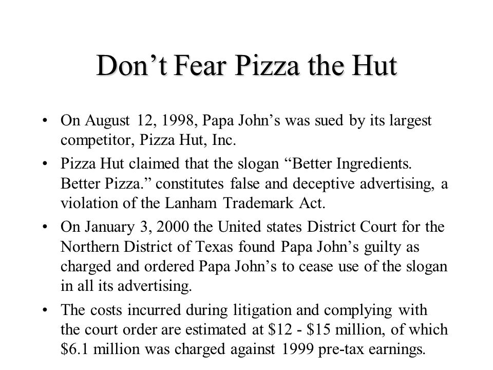 Don't Fear Pizza the Hut On August 12, 1998, Papa John's was sued by its largest competitor, Pizza Hut, Inc.