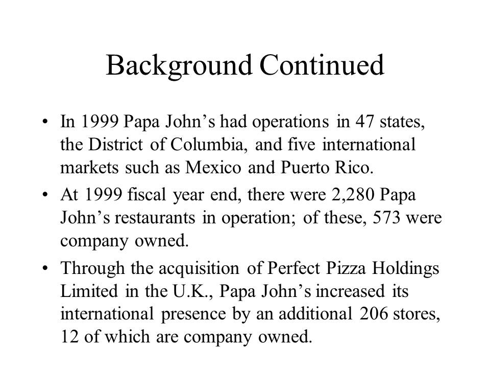Background Continued In 1999 Papa John's had operations in 47 states, the District of Columbia, and five international markets such as Mexico and Puerto Rico.