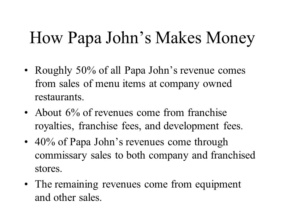 How Papa John's Makes Money Roughly 50% of all Papa John's revenue comes from sales of menu items at company owned restaurants.