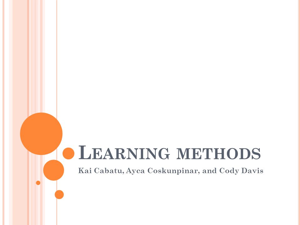 L EARNING METHODS Kai Cabatu, Ayca Coskunpinar, and Cody Davis