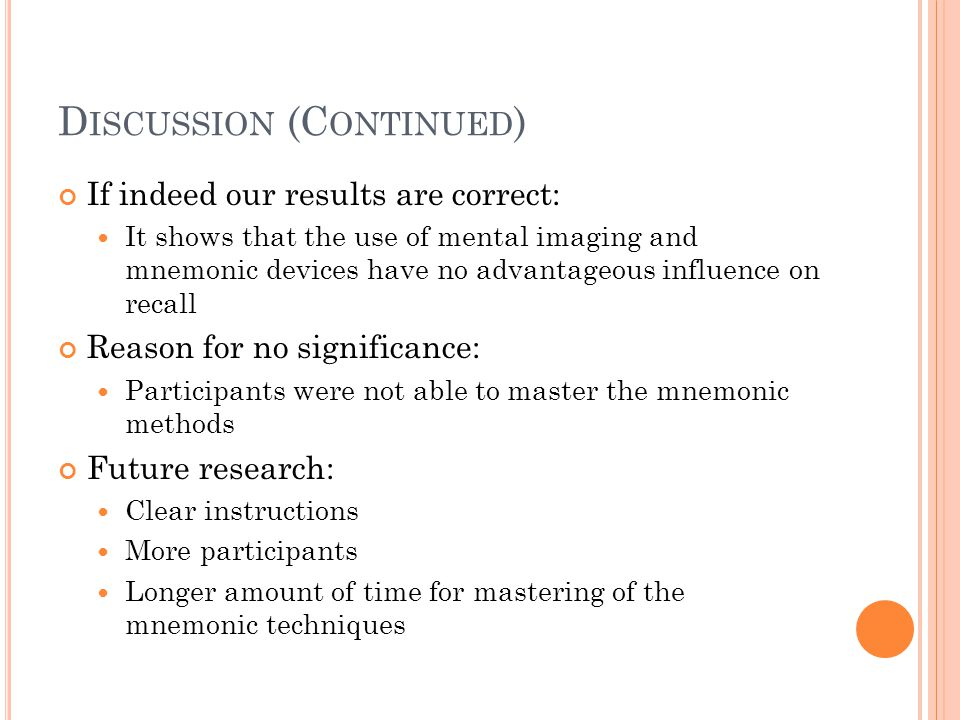 D ISCUSSION (C ONTINUED ) If indeed our results are correct: It shows that the use of mental imaging and mnemonic devices have no advantageous influence on recall Reason for no significance: Participants were not able to master the mnemonic methods Future research: Clear instructions More participants Longer amount of time for mastering of the mnemonic techniques