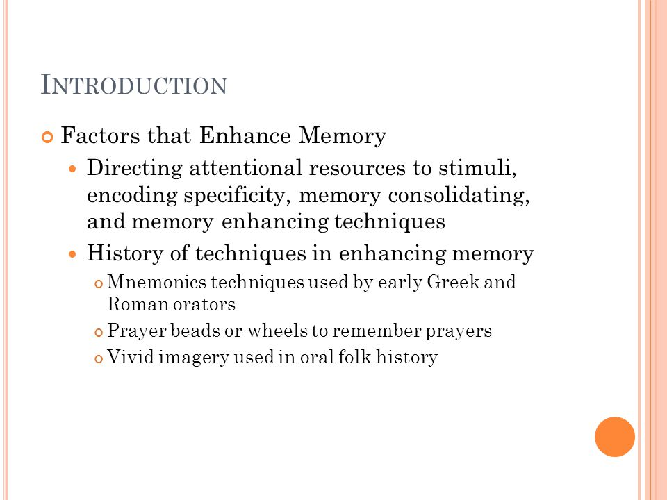 I NTRODUCTION Factors that Enhance Memory Directing attentional resources to stimuli, encoding specificity, memory consolidating, and memory enhancing techniques History of techniques in enhancing memory Mnemonics techniques used by early Greek and Roman orators Prayer beads or wheels to remember prayers Vivid imagery used in oral folk history